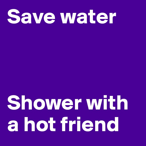 Save water     Shower with a hot friend