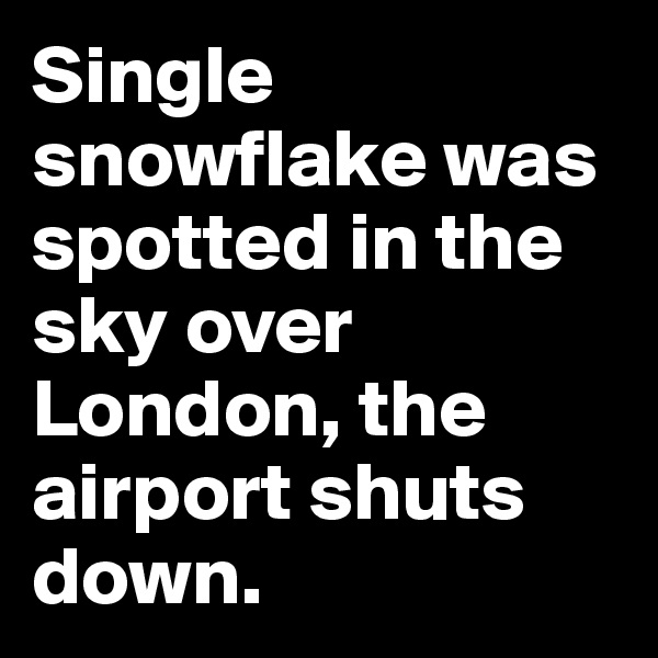 Single snowflake was spotted in the sky over London, the airport shuts down.