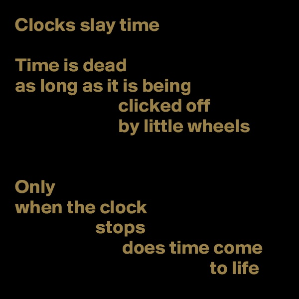 Clocks slay time  Time is dead as long as it is being                            clicked off                            by little wheels   Only when the clock                      stops                             does time come                                                    to life