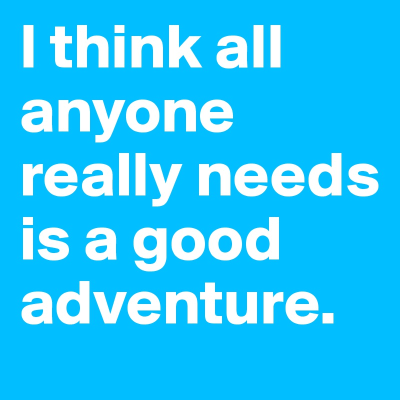 I think all anyone really needs is a good adventure.