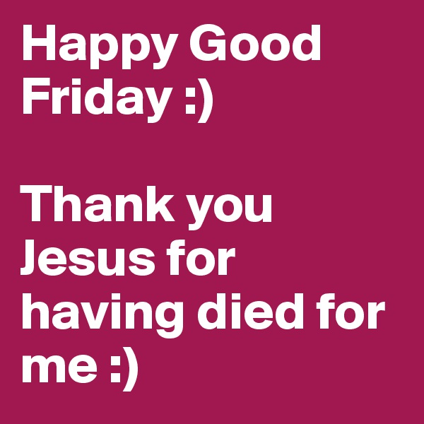 Happy Good Friday :)   Thank you Jesus for having died for me :)