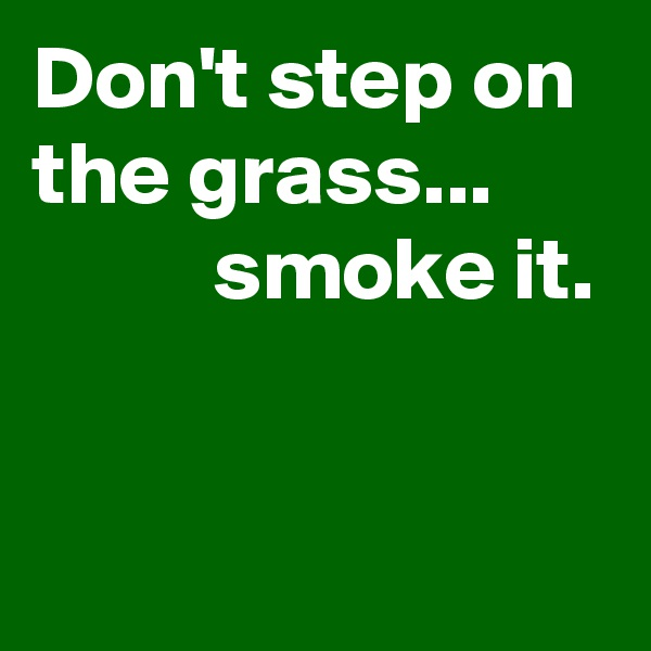 Don't step on the grass...             smoke it.