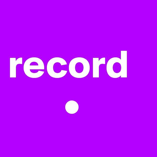 record        •