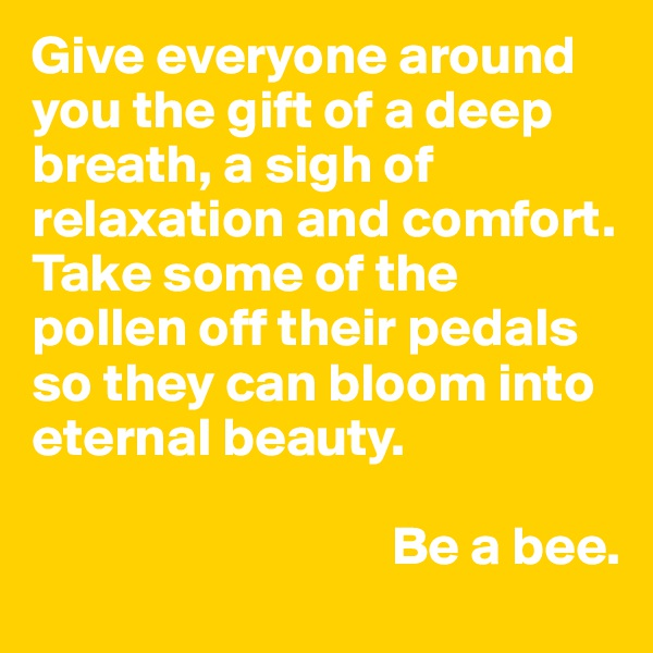 Give everyone around you the gift of a deep breath, a sigh of relaxation and comfort. Take some of the pollen off their pedals so they can bloom into eternal beauty.                                   Be a bee.