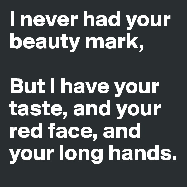 I never had your beauty mark,  But I have your taste, and your red face, and your long hands.