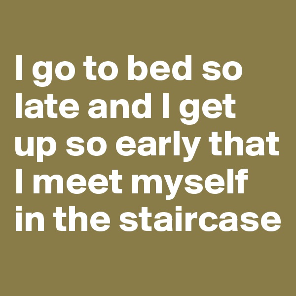 I go to bed so late and I get up so early that I meet myself in the staircase