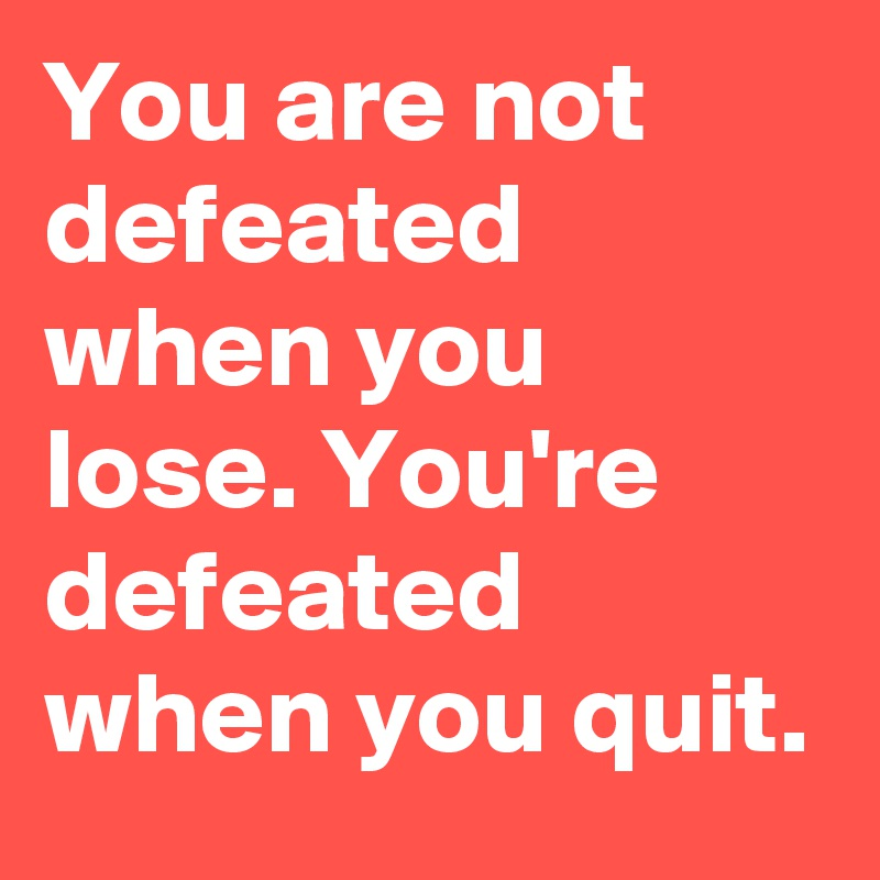 Image result for you are not defeated when you lose. you are defeated when you quit