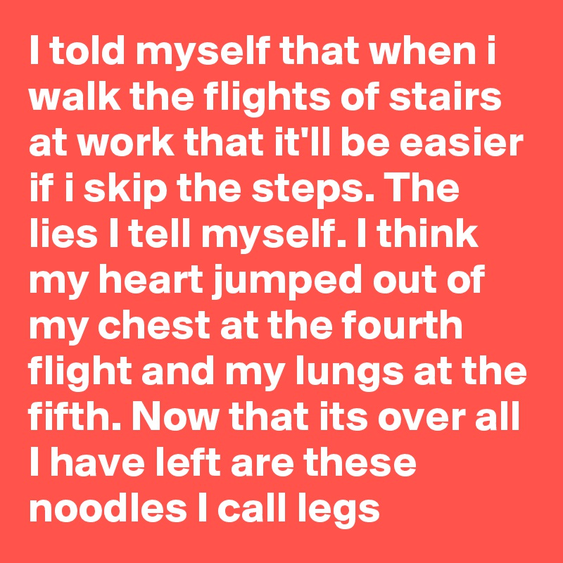I told myself that when i walk the flights of stairs at work that it'll be easier if i skip the steps. The lies I tell myself. I think my heart jumped out of my chest at the fourth flight and my lungs at the fifth. Now that its over all I have left are these noodles I call legs