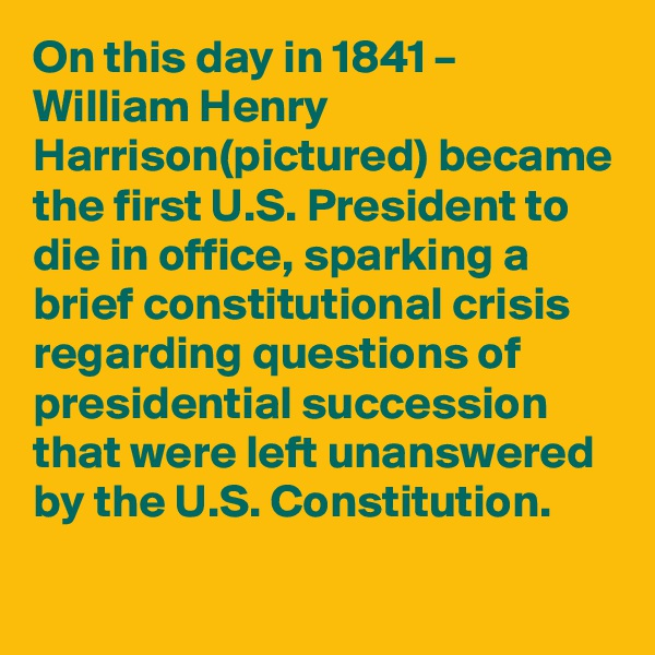 On this day in 1841 – William Henry Harrison(pictured) became the first U.S. President to die in office, sparking a brief constitutional crisis regarding questions of presidential succession that were left unanswered by the U.S. Constitution.