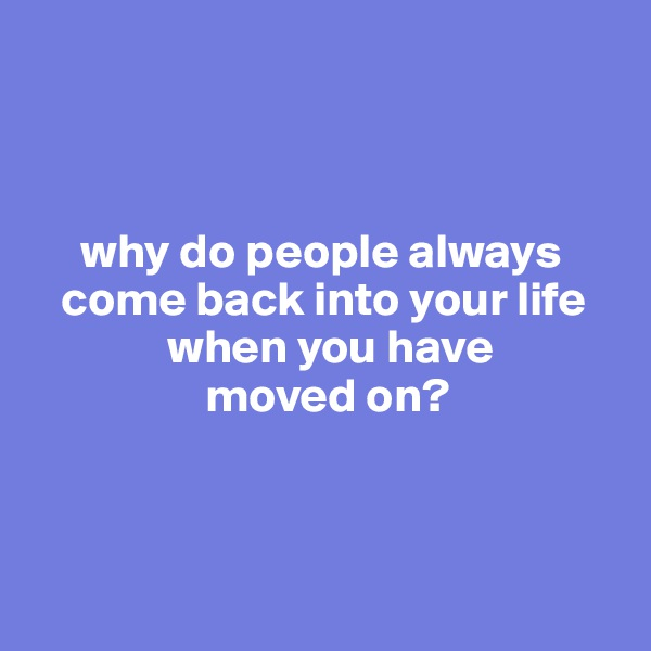 why do people always         come back into your life                     when you have                    moved on?