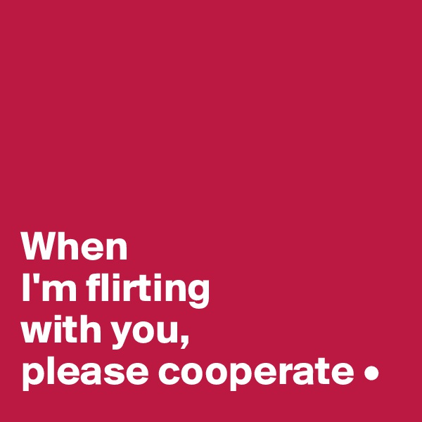 When I'm flirting with you, please cooperate •