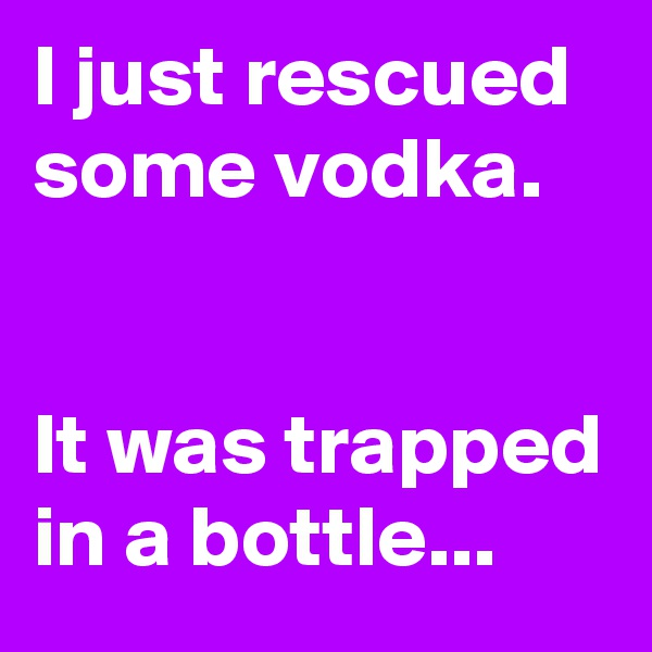 I just rescued some vodka.   It was trapped in a bottle...
