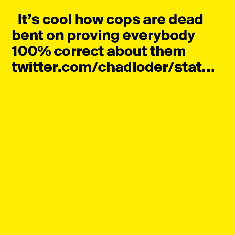 It's cool how cops are dead bent on proving everybody 100% correct about them twitter.com/chadloder/stat…
