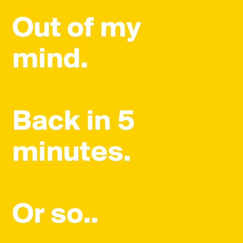 Out of my  mind.  Back in 5 minutes.   Or so..