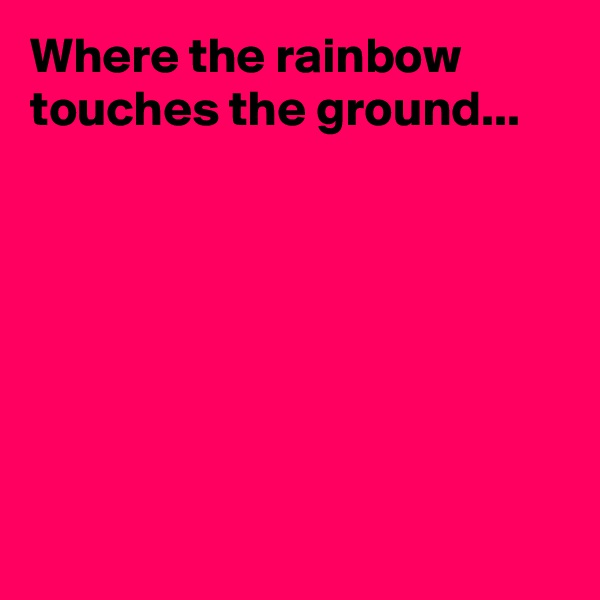 Where the rainbow touches the ground...