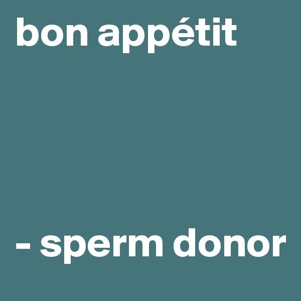 bon appétit     - sperm donor