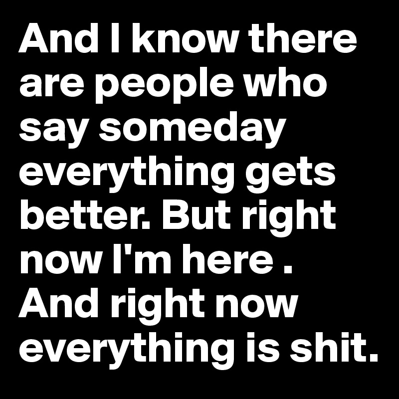 And I know there are people who say someday everything gets better. But right now I'm here . And right now everything is shit.