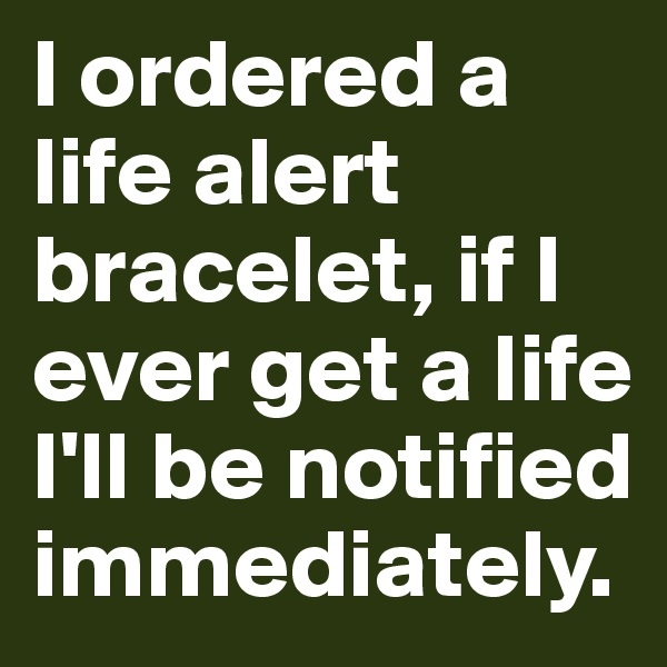 I ordered a life alert bracelet, if I ever get a life I'll be notified immediately.