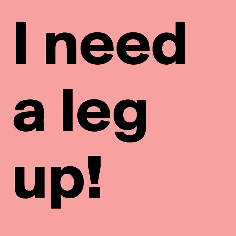 I need a leg up!