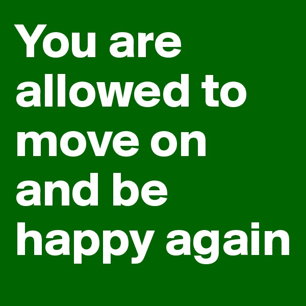 You are allowed to move on and be happy again