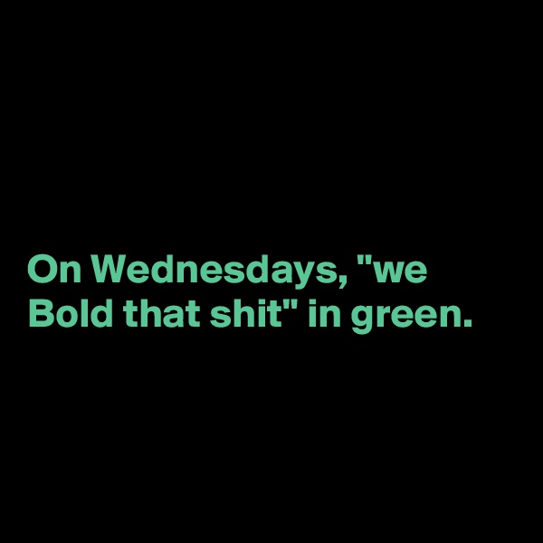 """On Wednesdays, """"we Bold that shit"""" in green."""