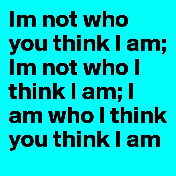 Im not who you think I am; Im not who I think I am; I am who I think you think I am