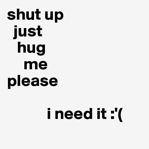 shut up   just     hug      me please                 i need it :'(