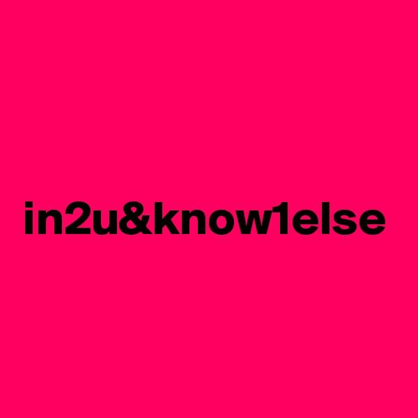 in2u&know1else