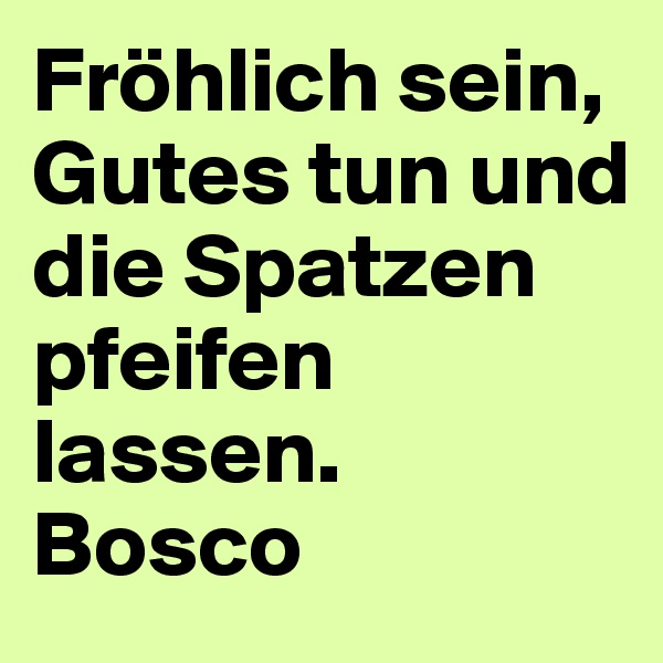 Fröhlich sein, Gutes tun und die Spatzen pfeifen lassen.  Bosco