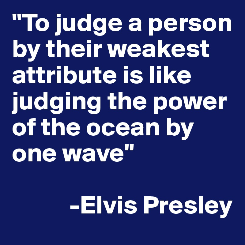 """""""To judge a person by their weakest attribute is like judging the power of the ocean by one wave""""             -Elvis Presley"""