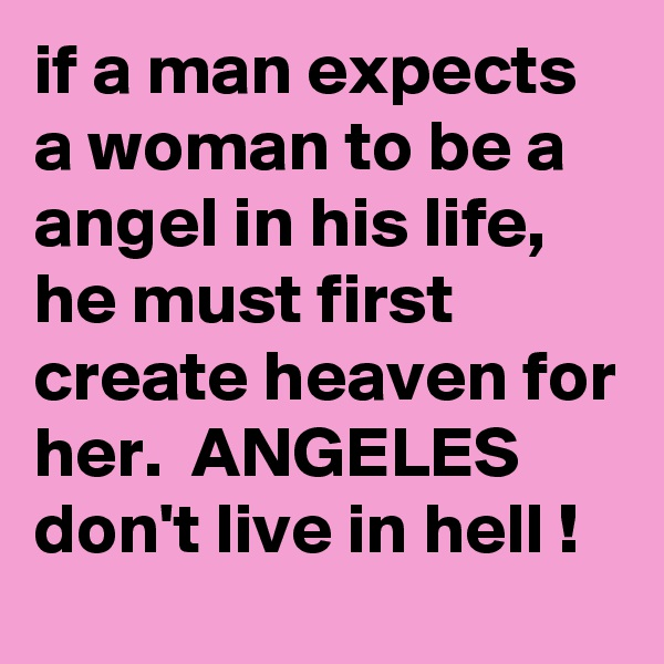 if a man expects a woman to be a angel in his life,  he must first create heaven for her.  ANGELES don't live in hell !