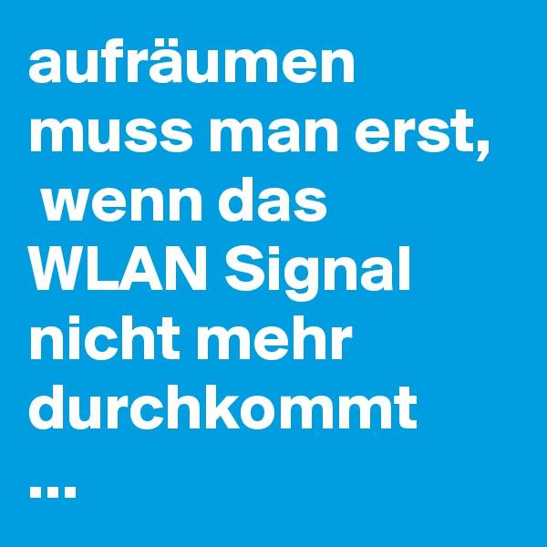 aufräumen muss man erst,  wenn das WLAN Signal nicht mehr durchkommt ...
