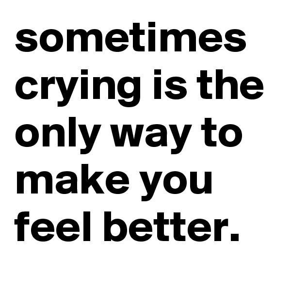 sometimes crying is the only way to make you feel better.