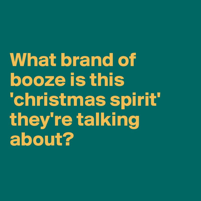 What brand of booze is this 'christmas spirit' they're talking about?