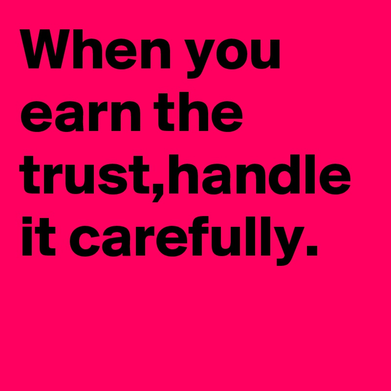 When you earn the trust,handle it carefully.
