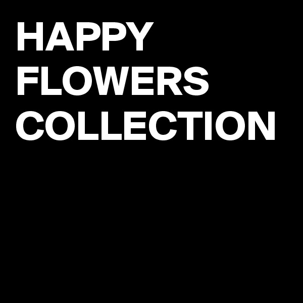 HAPPY FLOWERS COLLECTION