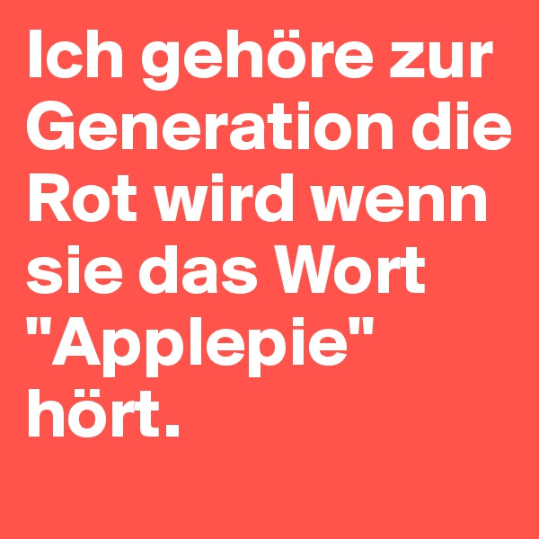 """Ich gehöre zur Generation die Rot wird wenn sie das Wort """"Applepie"""" hört."""
