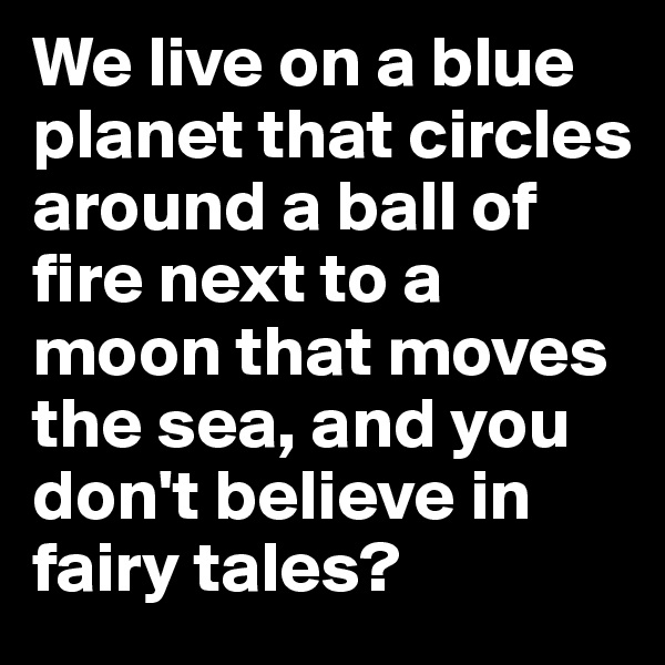 We live on a blue planet that circles around a ball of fire next to a moon that moves the sea, and you don't believe in fairy tales?
