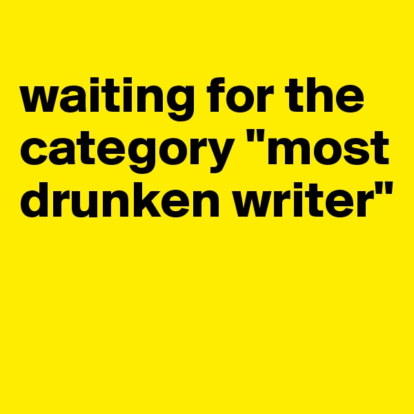 "waiting for the category ""most drunken writer"""