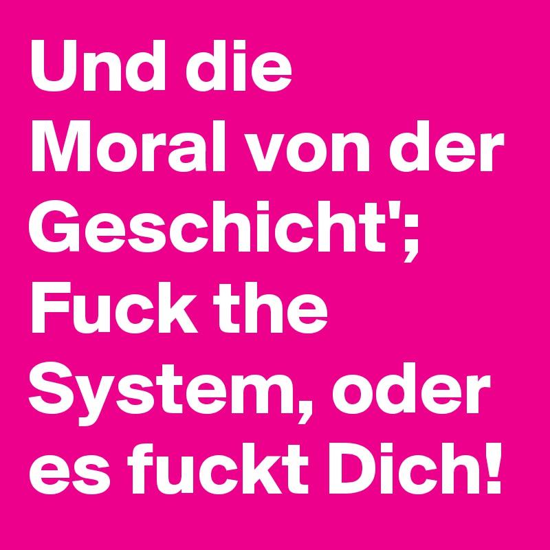 Und die Moral von der Geschicht'; Fuck the System, oder es fuckt Dich!
