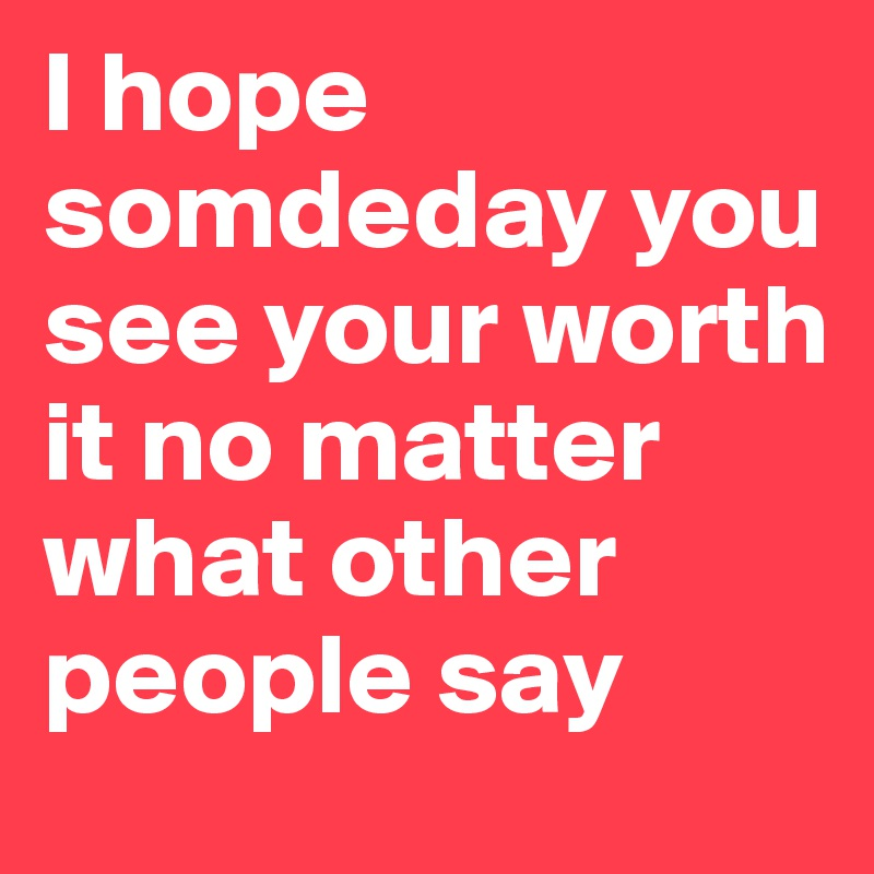 I hope somdeday you see your worth it no matter what other people say