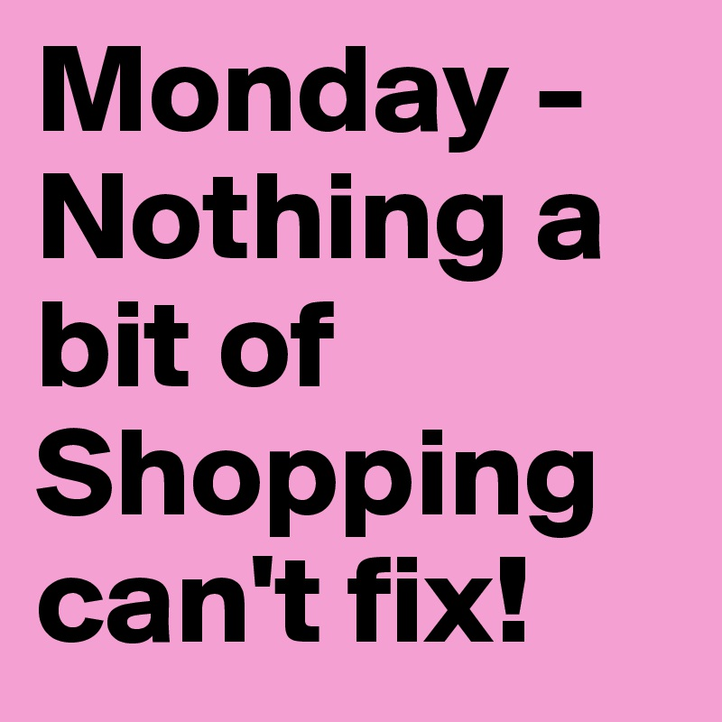 Monday - Nothing a bit of Shopping can't fix!