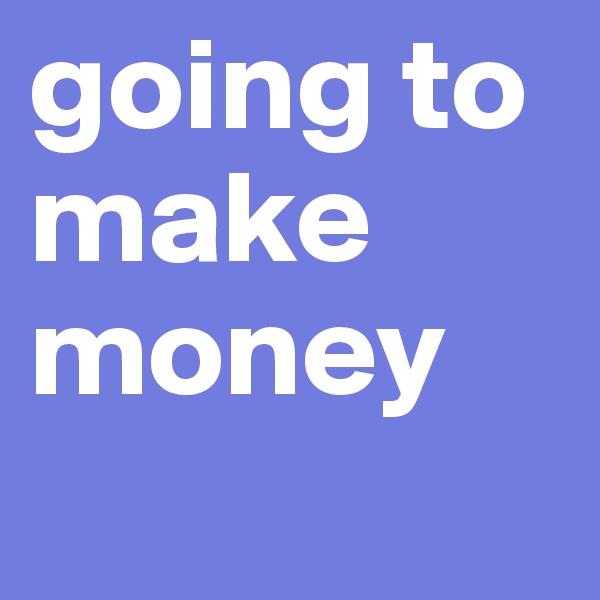 going to make money