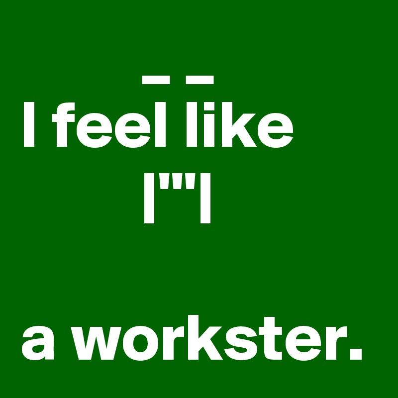 _ _            I feel like               |'''|                                     a workster.