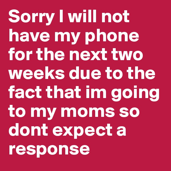 Sorry I will not have my phone for the next two weeks due to the fact that im going to my moms so dont expect a  response