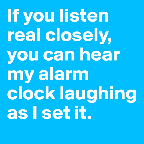 If you listen real closely, you can hear my alarm clock laughing as I set it.