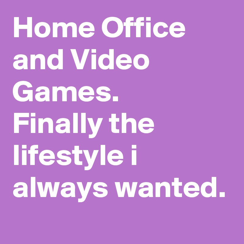 Home Office and Video Games. Finally the lifestyle i always wanted.