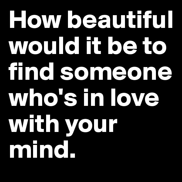 How beautiful would it be to find someone who's in love with your mind.