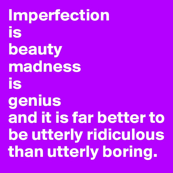 Imperfection is beauty madness  is  genius and it is far better to be utterly ridiculous  than utterly boring.