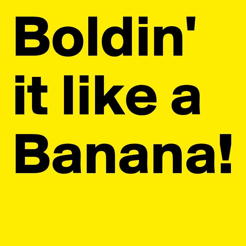 Boldin' it like a Banana!